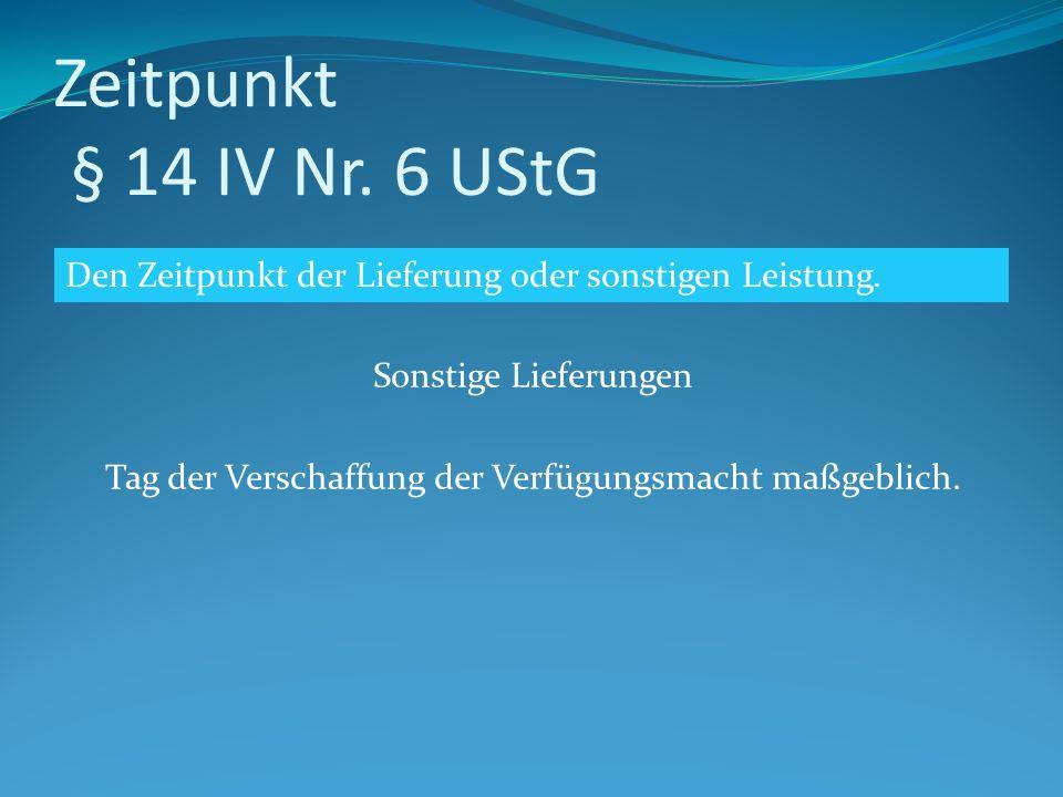 Zeitpunkt § 14 IV Nr. 6 UStG Sonstige Lieferungen Tag der Verschaffung der Verfügungsmacht maßgeblich. Den Zeitpunkt der Lieferung oder sonstigen Leis