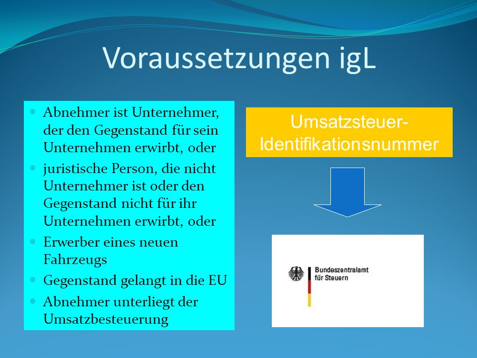 Voraussetzungen igL Abnehmer ist Unternehmer, der den Gegenstand für sein Unternehmen erwirbt, oder juristische Person, die nicht Unternehmer ist oder den Gegenstand nicht für ihr Unternehmen erwirbt, oder Erwerber eines neuen Fahrzeugs Gegenstand gelangt in die EU Abnehmer unterliegt der Umsatzbesteuerung Umsatzsteuer- Identifikationsnummer