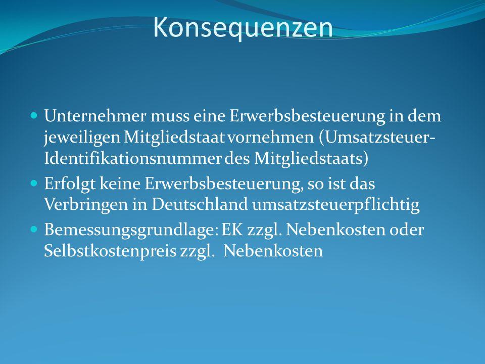 Konsequenzen Unternehmer muss eine Erwerbsbesteuerung in dem jeweiligen Mitgliedstaat vornehmen (Umsatzsteuer- Identifikationsnummer des Mitgliedstaats) Erfolgt keine Erwerbsbesteuerung, so ist das Verbringen in Deutschland umsatzsteuerpflichtig Bemessungsgrundlage: EK zzgl.