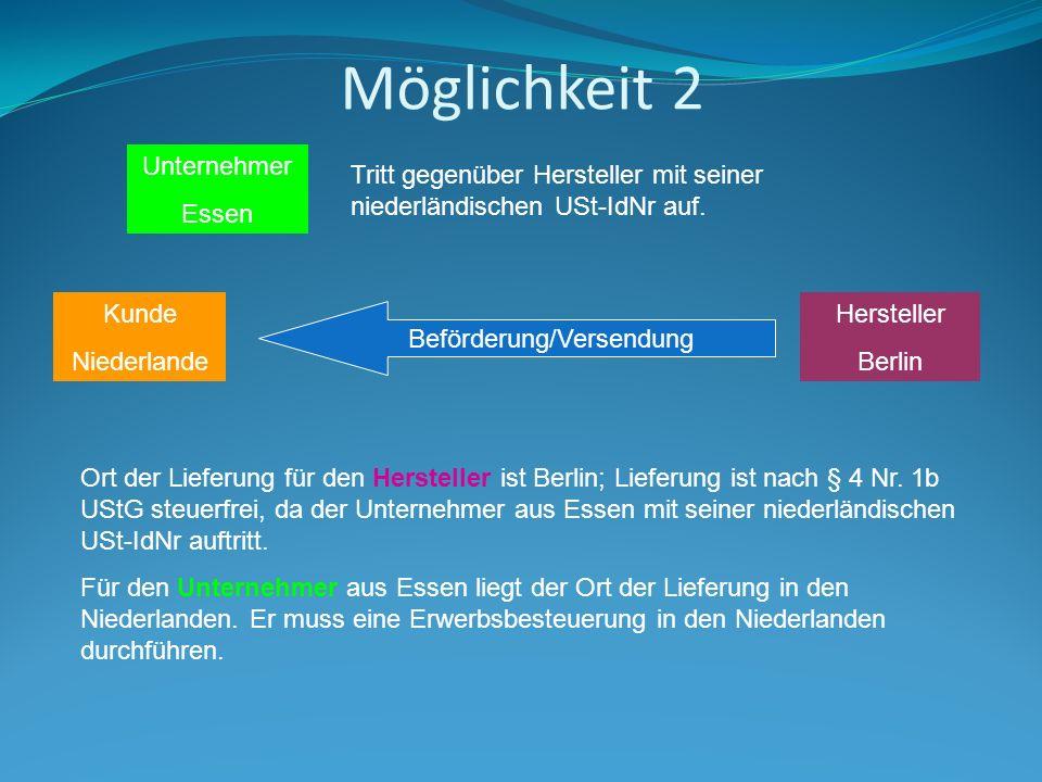 Möglichkeit 2 Hersteller Berlin Kunde Niederlande Beförderung/Versendung Unternehmer Essen Tritt gegenüber Hersteller mit seiner niederländischen USt-IdNr auf.