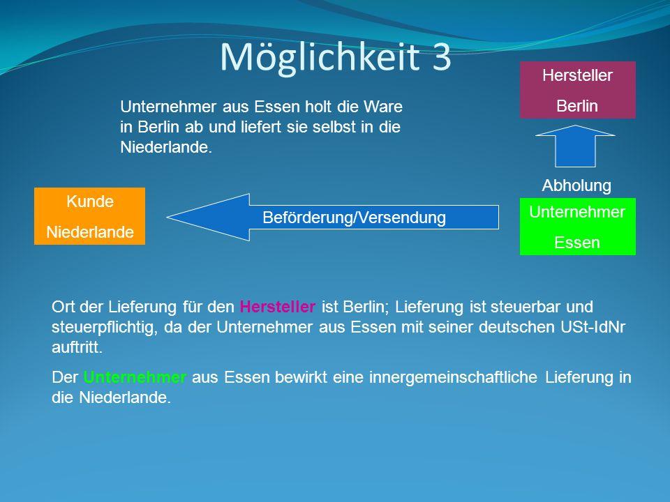 Möglichkeit 3 Hersteller Berlin Kunde Niederlande Beförderung/Versendung Unternehmer Essen Unternehmer aus Essen holt die Ware in Berlin ab und liefert sie selbst in die Niederlande.