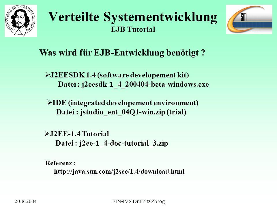 20.8.2004FIN-IVS Dr.Fritz Zbrog Verteilte Systementwicklung EJB Tutorial Was wird für EJB-Entwicklung benötigt ? J2EESDK 1.4 (software developement ki