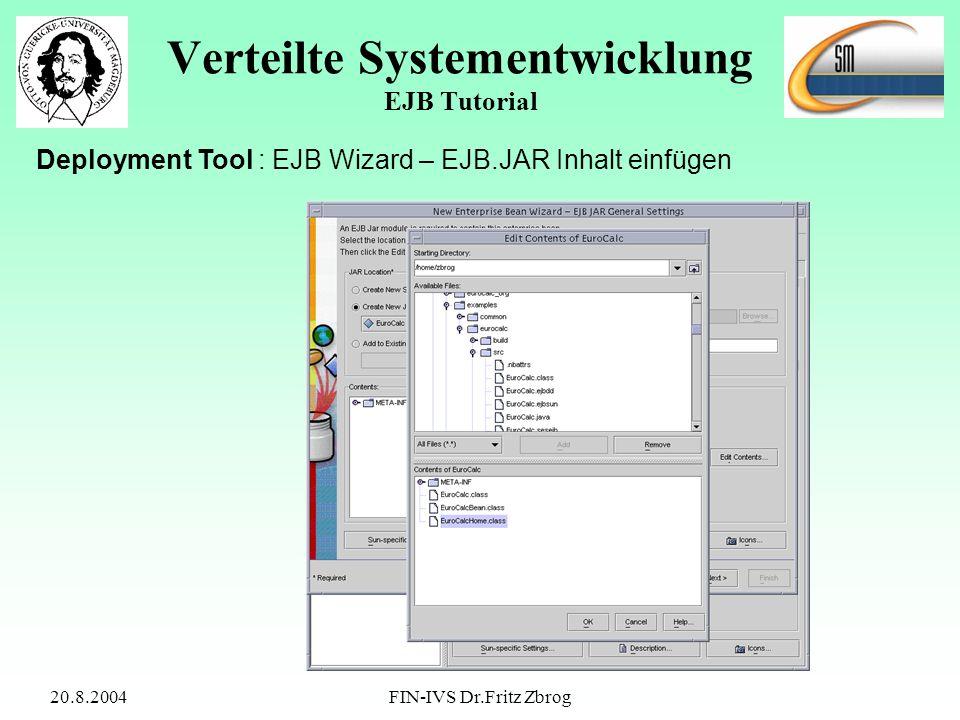 20.8.2004FIN-IVS Dr.Fritz Zbrog Verteilte Systementwicklung EJB Tutorial Deployment Tool : EJB Wizard – EJB.JAR Inhalt einfügen