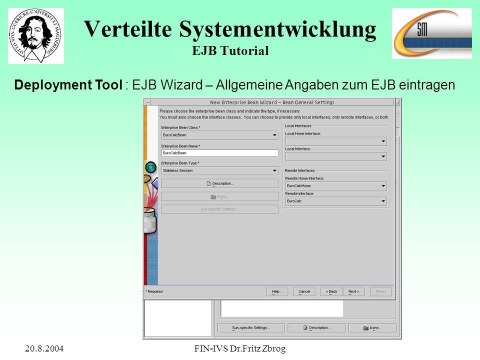 20.8.2004FIN-IVS Dr.Fritz Zbrog Verteilte Systementwicklung EJB Tutorial Deployment Tool : EJB Wizard – Allgemeine Angaben zum EJB eintragen