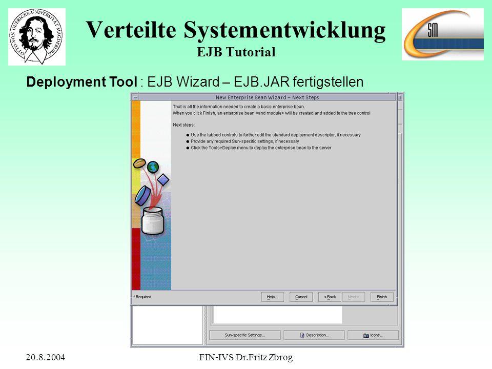 20.8.2004FIN-IVS Dr.Fritz Zbrog Verteilte Systementwicklung EJB Tutorial Deployment Tool : EJB Wizard – EJB.JAR fertigstellen