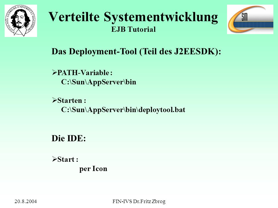 20.8.2004FIN-IVS Dr.Fritz Zbrog Verteilte Systementwicklung EJB Tutorial Das Deployment-Tool (Teil des J2EESDK): PATH-Variable : C:\Sun\AppServer\bin Starten : C:\Sun\AppServer\bin\deploytool.bat Die IDE: Start : per Icon