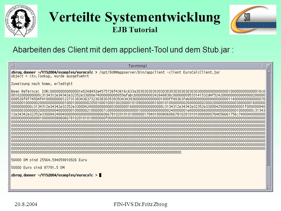 20.8.2004FIN-IVS Dr.Fritz Zbrog Verteilte Systementwicklung EJB Tutorial Abarbeiten des Client mit dem appclient-Tool und dem Stub.jar :