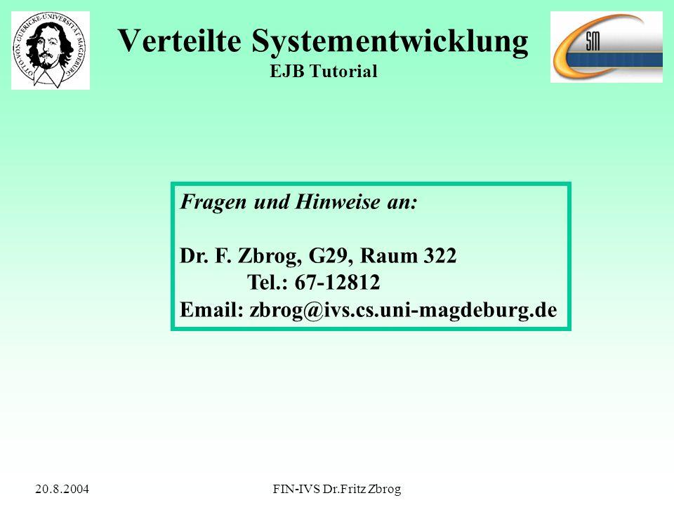 20.8.2004FIN-IVS Dr.Fritz Zbrog Verteilte Systementwicklung EJB Tutorial Fragen und Hinweise an: Dr. F. Zbrog, G29, Raum 322 Tel.: 67-12812 Email: zbr