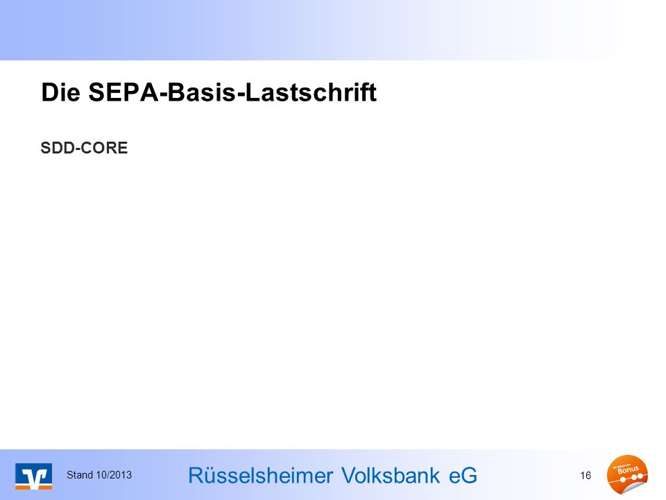 Rüsselsheimer Volksbank eG Die SEPA-Basis-Lastschrift SDD-CORE Stand 10/2013 16