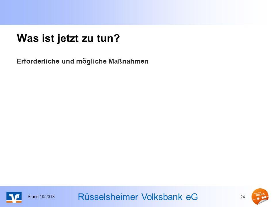 Rüsselsheimer Volksbank eG Was ist jetzt zu tun? Erforderliche und mögliche Maßnahmen Stand 10/2013 24