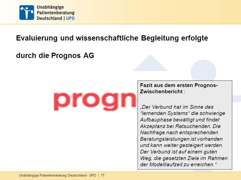 Unabhängige Patientenberatung Deutschland - UPD   17 Evaluierung und wissenschaftliche Begleitung erfolgte durch die Prognos AG Fazit aus dem ersten P