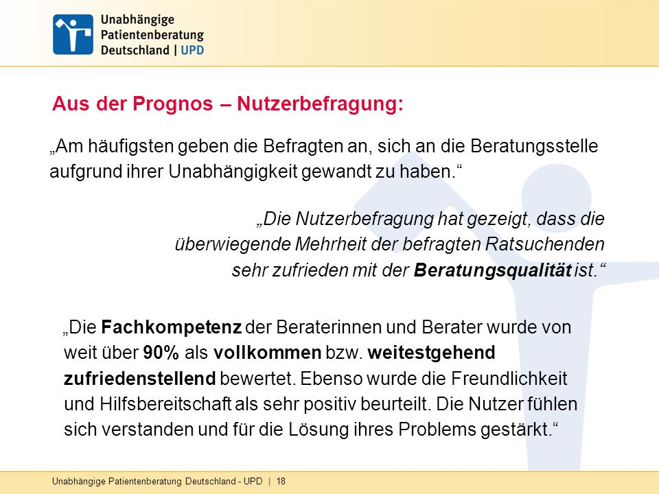 Unabhängige Patientenberatung Deutschland - UPD   18 Aus der Prognos – Nutzerbefragung: Am häufigsten geben die Befragten an, sich an die Beratungsste