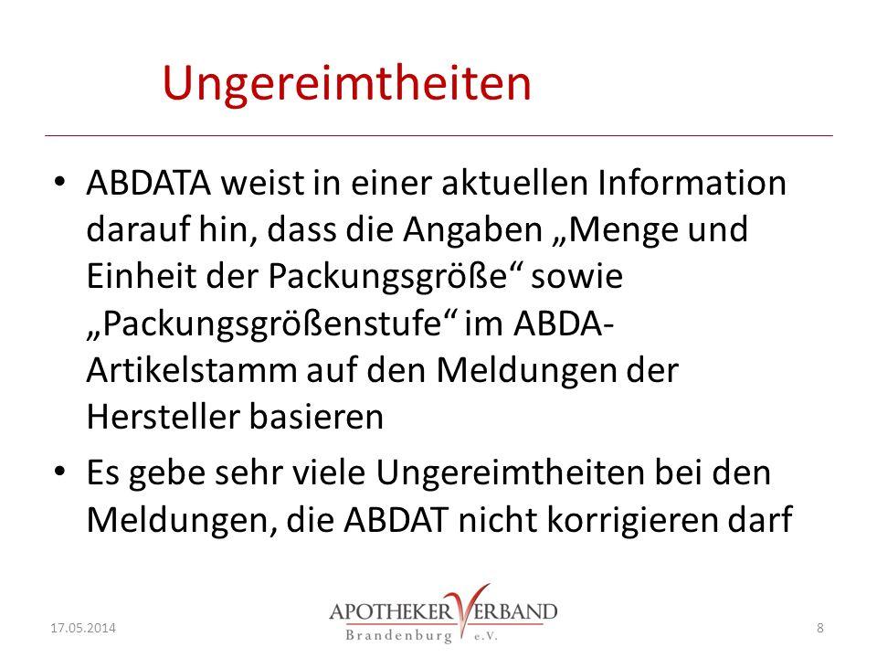 Ungereimtheiten ABDATA weist in einer aktuellen Information darauf hin, dass die Angaben Menge und Einheit der Packungsgröße sowie Packungsgrößenstufe im ABDA- Artikelstamm auf den Meldungen der Hersteller basieren Es gebe sehr viele Ungereimtheiten bei den Meldungen, die ABDAT nicht korrigieren darf 17.05.2014 8
