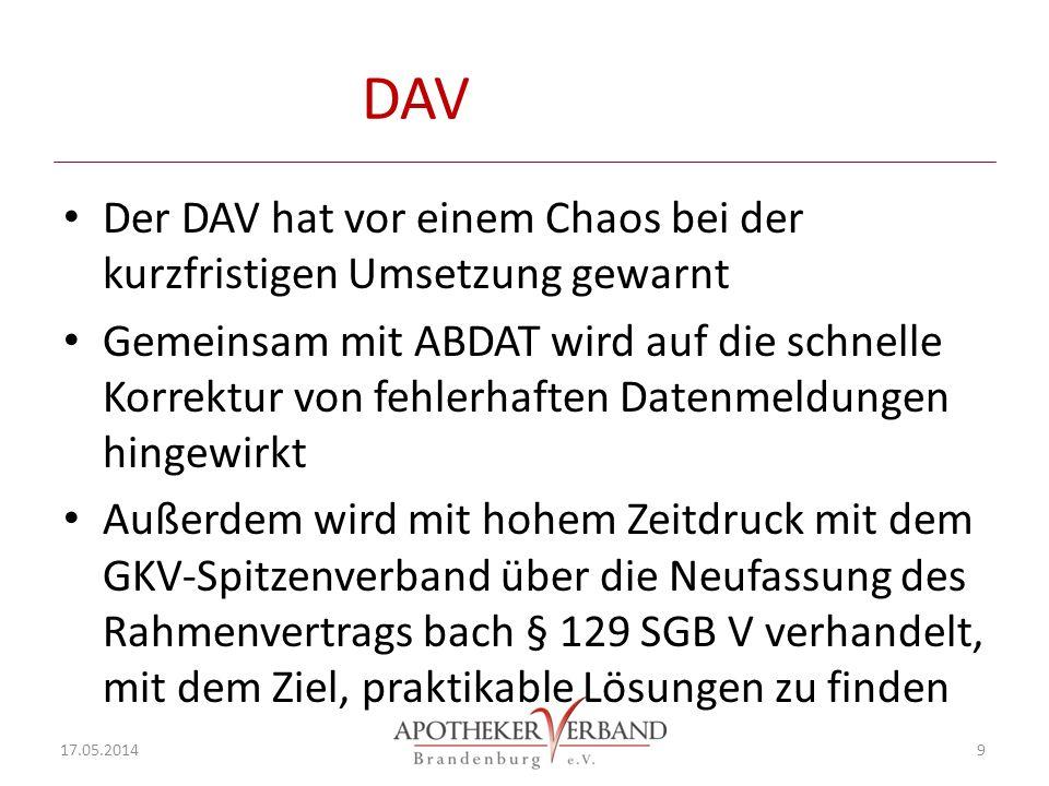 DAV Der DAV hat vor einem Chaos bei der kurzfristigen Umsetzung gewarnt Gemeinsam mit ABDAT wird auf die schnelle Korrektur von fehlerhaften Datenmeldungen hingewirkt Außerdem wird mit hohem Zeitdruck mit dem GKV-Spitzenverband über die Neufassung des Rahmenvertrags bach § 129 SGB V verhandelt, mit dem Ziel, praktikable Lösungen zu finden 17.05.2014 9