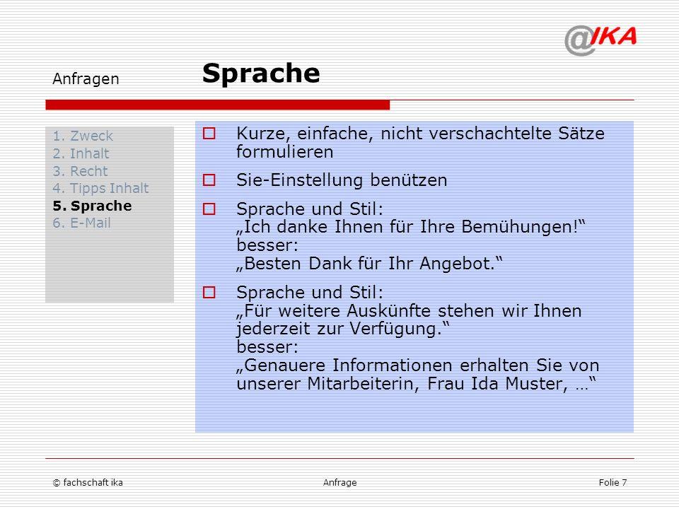 © fachschaft ikaAnfrageFolie 7 Anfragen 1. Zweck 2. Inhalt 3. Recht 4. Tipps Inhalt 5. Sprache 6. E-Mail Kurze, einfache, nicht verschachtelte Sätze f