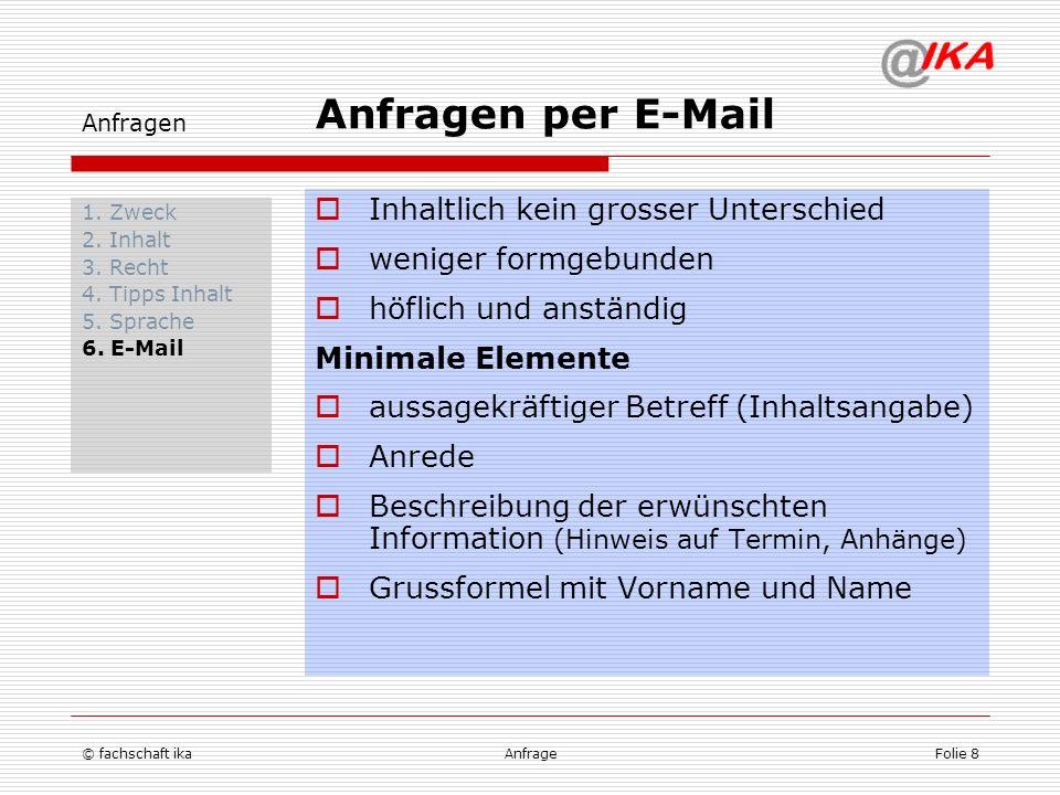 © fachschaft ikaAnfrageFolie 8 Anfragen 1. Zweck 2. Inhalt 3. Recht 4. Tipps Inhalt 5. Sprache 6. E-Mail Inhaltlich kein grosser Unterschied weniger f