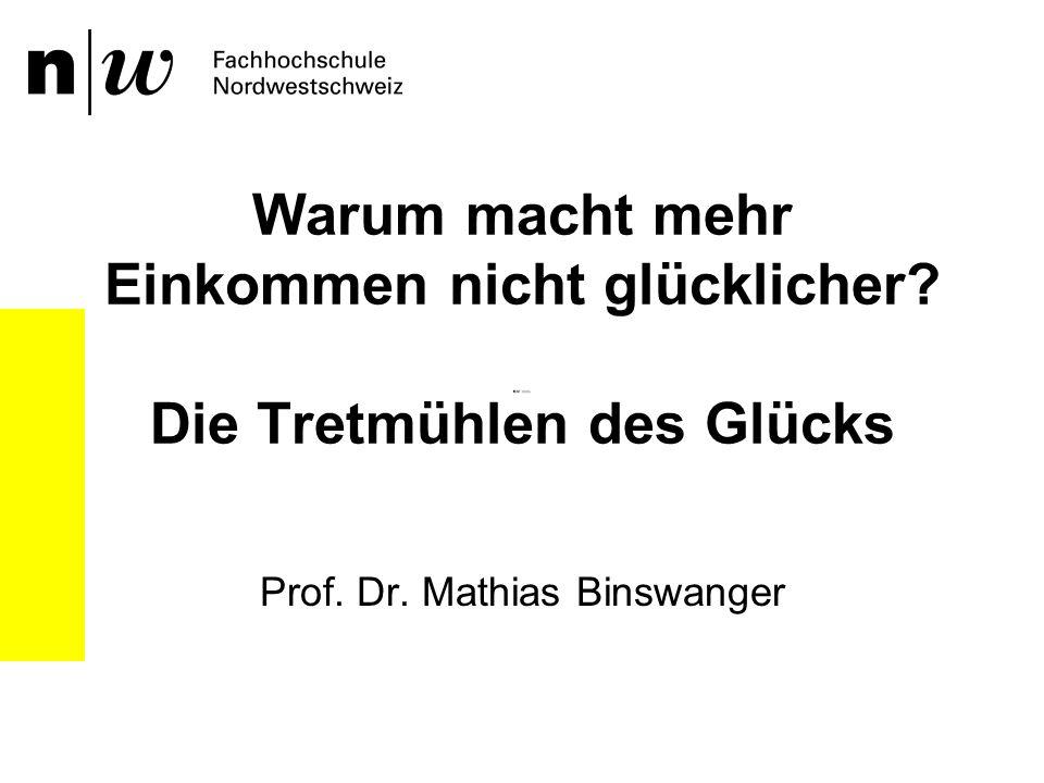 Warum macht mehr Einkommen nicht glücklicher? Die Tretmühlen des Glücks Prof. Dr. Mathias Binswanger