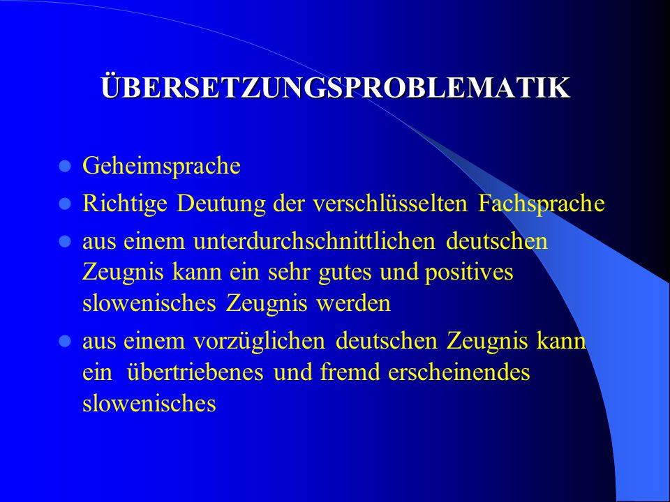 ÜBERSETZUNGSPROBLEMATIK Geheimsprache Richtige Deutung der verschlüsselten Fachsprache aus einem unterdurchschnittlichen deutschen Zeugnis kann ein sehr gutes und positives slowenisches Zeugnis werden aus einem vorzüglichen deutschen Zeugnis kann ein übertriebenes und fremd erscheinendes slowenisches