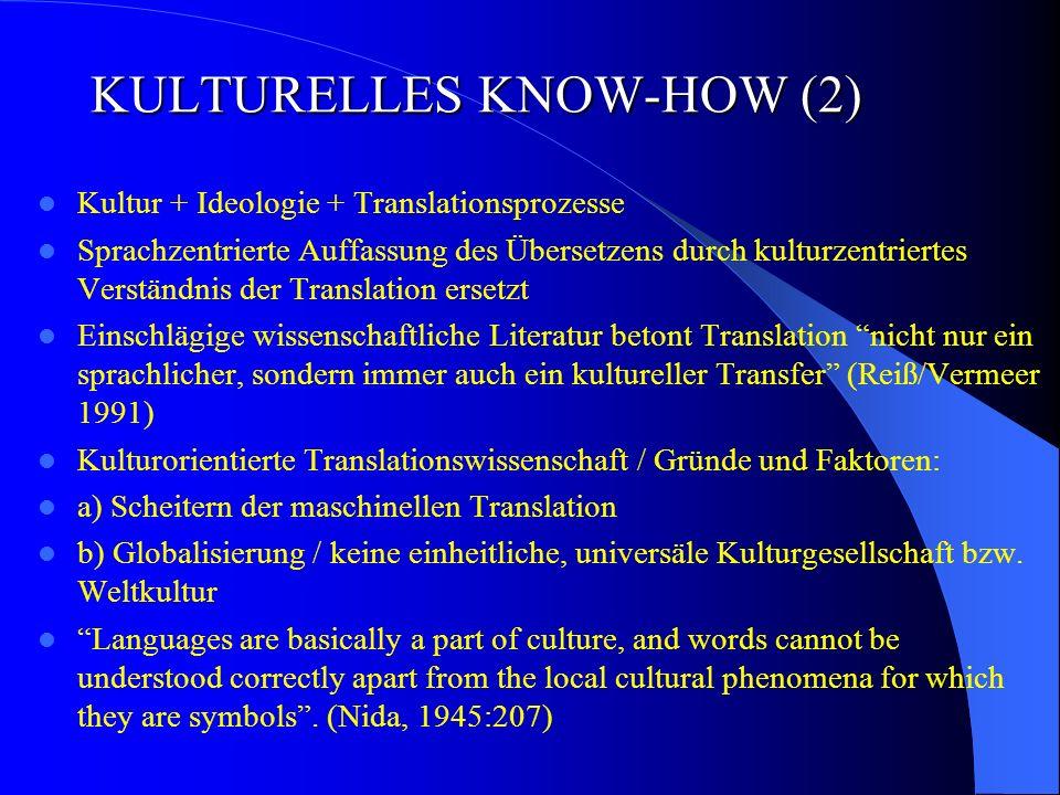 KULTURELLES KNOW-HOW (2) Kultur + Ideologie + Translationsprozesse Sprachzentrierte Auffassung des Übersetzens durch kulturzentriertes Verständnis der Translation ersetzt Einschlägige wissenschaftliche Literatur betont Translation nicht nur ein sprachlicher, sondern immer auch ein kultureller Transfer (Reiß/Vermeer 1991) Kulturorientierte Translationswissenschaft / Gründe und Faktoren: a) Scheitern der maschinellen Translation b) Globalisierung / keine einheitliche, universäle Kulturgesellschaft bzw.