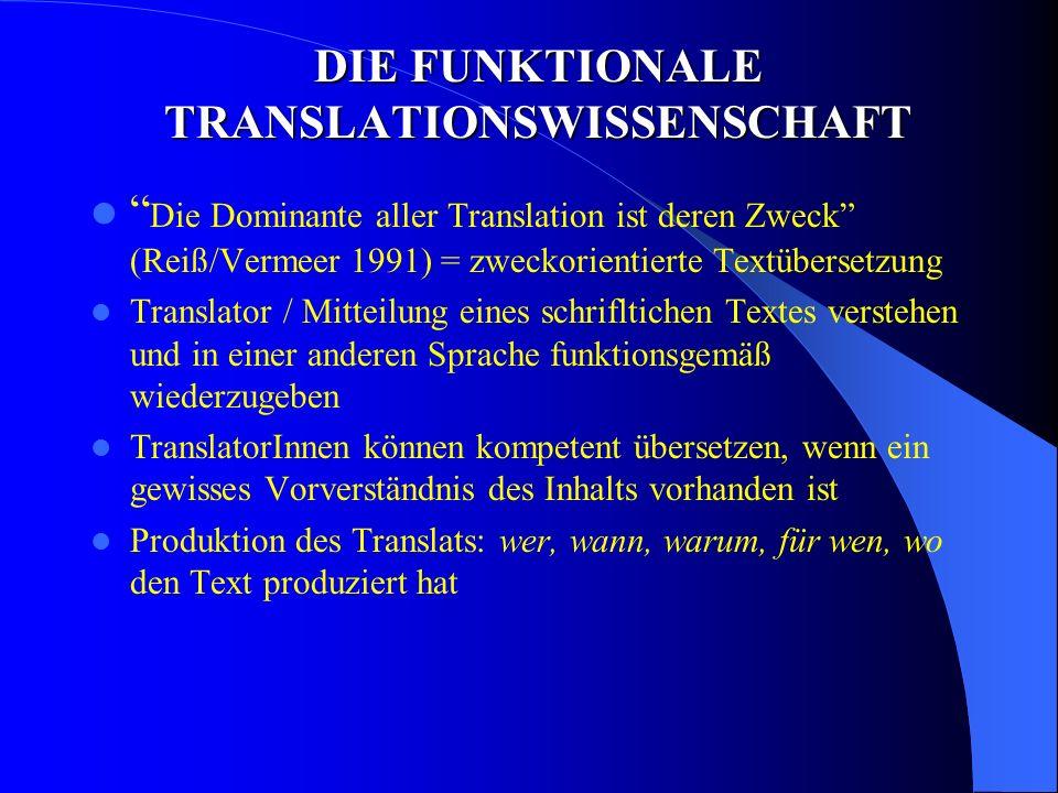 DIE FUNKTIONALE TRANSLATIONSWISSENSCHAFT Die Dominante aller Translation ist deren Zweck (Reiß/Vermeer 1991) = zweckorientierte Textübersetzung Translator / Mitteilung eines schrifltichen Textes verstehen und in einer anderen Sprache funktionsgemäß wiederzugeben TranslatorInnen können kompetent übersetzen, wenn ein gewisses Vorverständnis des Inhalts vorhanden ist Produktion des Translats: wer, wann, warum, für wen, wo den Text produziert hat