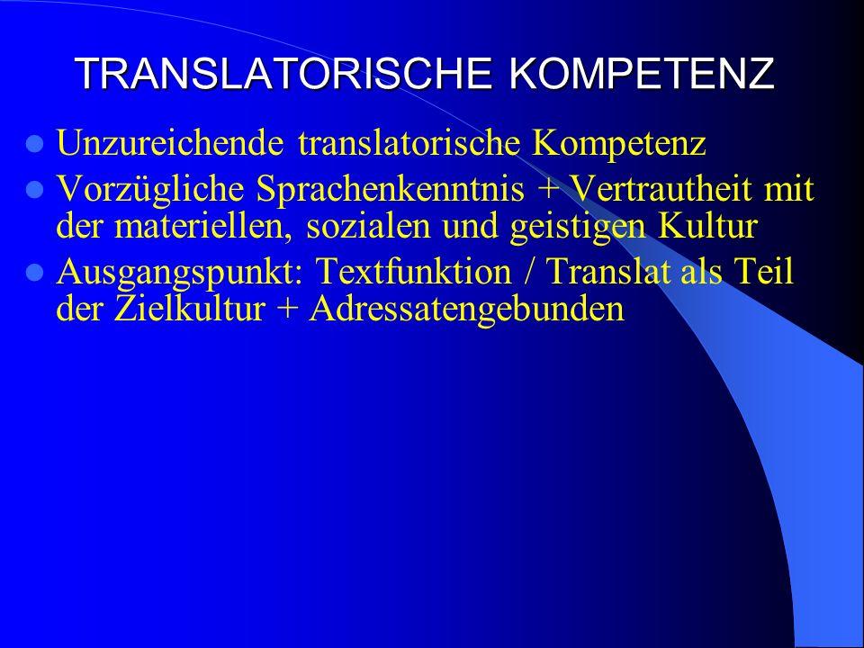 TRANSLATORISCHE KOMPETENZ Unzureichende translatorische Kompetenz Vorzügliche Sprachenkenntnis + Vertrautheit mit der materiellen, sozialen und geistigen Kultur Ausgangspunkt: Textfunktion / Translat als Teil der Zielkultur + Adressatengebunden