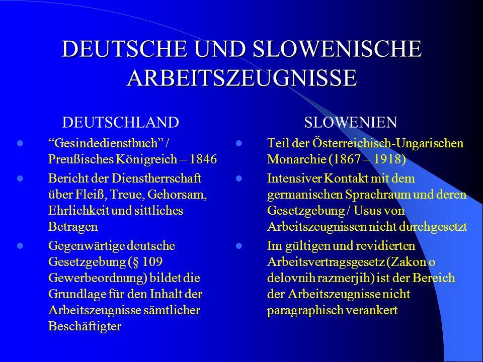 DEUTSCHE UND SLOWENISCHE ARBEITSZEUGNISSE DEUTSCHLAND Gesindedienstbuch / Preußisches Königreich – 1846 Bericht der Dienstherrschaft über Fleiß, Treue, Gehorsam, Ehrlichkeit und sittliches Betragen Gegenwärtige deutsche Gesetzgebung (§ 109 Gewerbeordnung) bildet die Grundlage für den Inhalt der Arbeitszeugnisse sämtlicher Beschäftigter SLOWENIEN Teil der Österreichisch-Ungarischen Monarchie (1867 – 1918) Intensiver Kontakt mit dem germanischen Sprachraum und deren Gesetzgebung / Usus von Arbeitszeugnissen nicht durchgesetzt Im gültigen und revidierten Arbeitsvertragsgesetz (Zakon o delovnih razmerjih) ist der Bereich der Arbeitszeugnisse nicht paragraphisch verankert