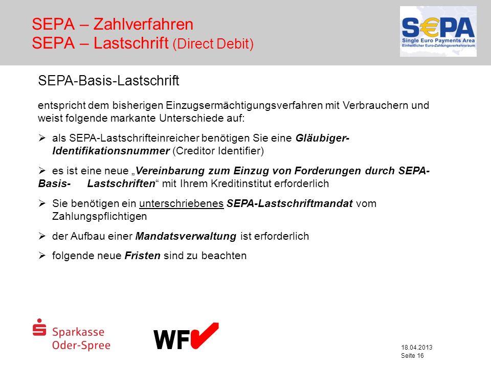 18.04.2013 Seite 16 SEPA – Zahlverfahren SEPA – Lastschrift (Direct Debit) SEPA-Basis-Lastschrift entspricht dem bisherigen Einzugsermächtigungsverfah