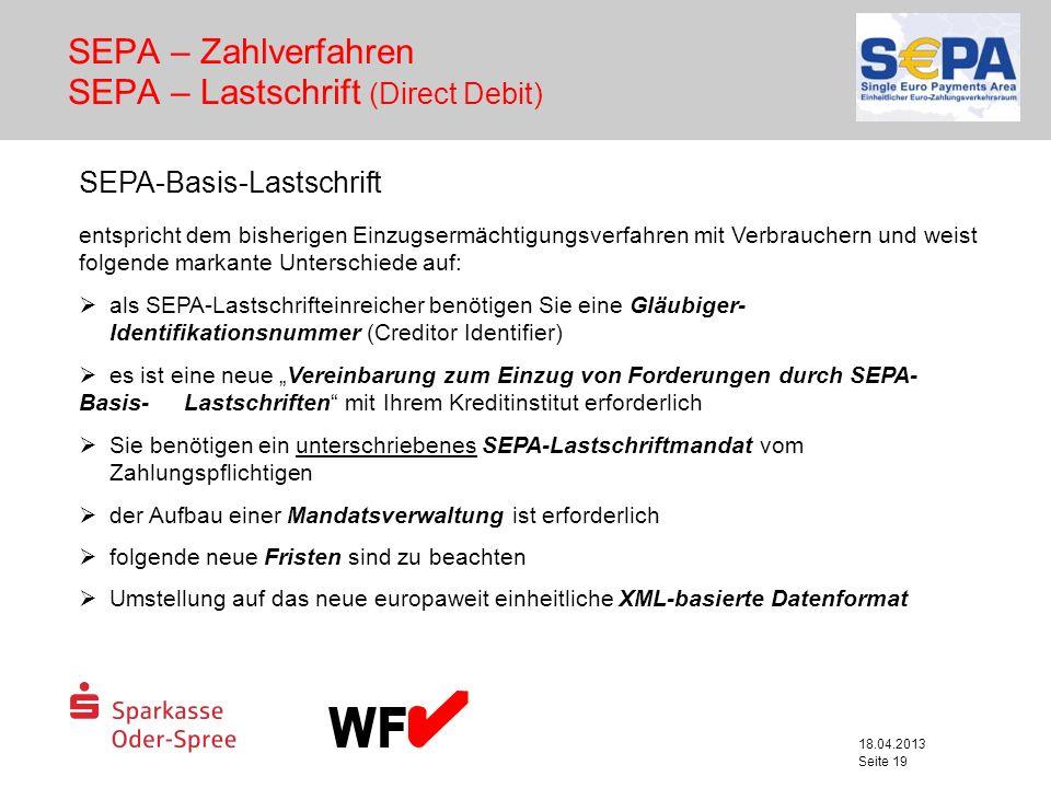 18.04.2013 Seite 19 SEPA – Zahlverfahren SEPA – Lastschrift (Direct Debit) SEPA-Basis-Lastschrift entspricht dem bisherigen Einzugsermächtigungsverfah