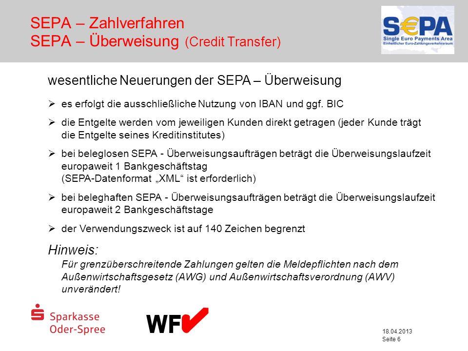 18.04.2013 Seite 6 SEPA – Zahlverfahren SEPA – Überweisung (Credit Transfer) wesentliche Neuerungen der SEPA – Überweisung es erfolgt die ausschließli
