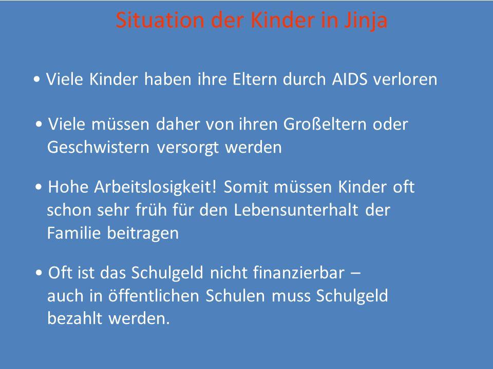 . Situation der Kinder in Jinja Viele Kinder haben ihre Eltern durch AIDS verloren Viele müssen daher von ihren Großeltern oder Geschwistern versorgt