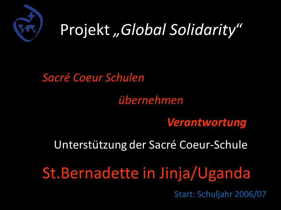 Projekt Global Solidarity Sacré Coeur Schulen übernehmen Verantwortung Unterstützung der Sacré Coeur-Schule St.Bernadette in Jinja/Uganda Start: Schuljahr 2006/07