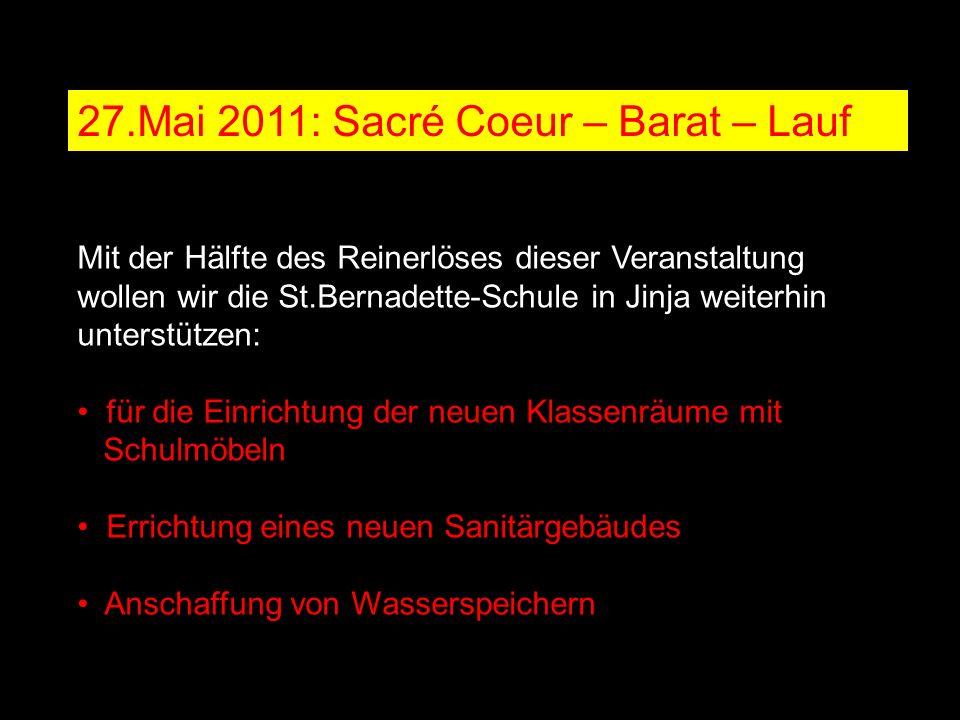 27.Mai 2011: Sacré Coeur – Barat – Lauf Mit der Hälfte des Reinerlöses dieser Veranstaltung wollen wir die St.Bernadette-Schule in Jinja weiterhin unterstützen: für die Einrichtung der neuen Klassenräume mit Schulmöbeln Errichtung eines neuen Sanitärgebäudes Anschaffung von Wasserspeichern