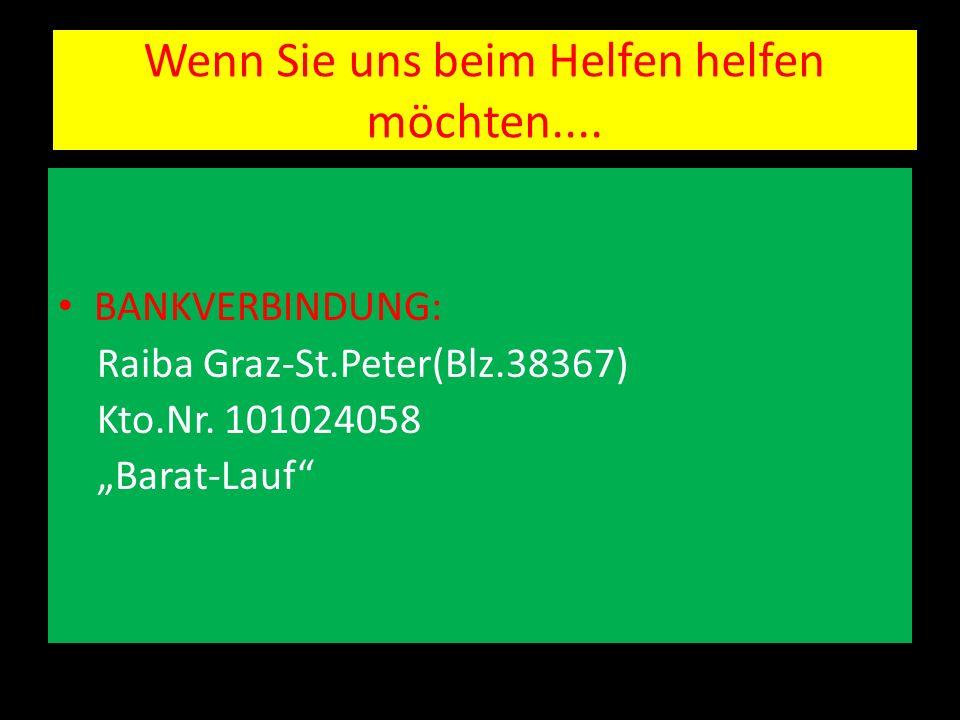 Wenn Sie uns beim Helfen helfen möchten.... BANKVERBINDUNG: Raiba Graz-St.Peter(Blz.38367) Kto.Nr. 101024058 Barat-Lauf