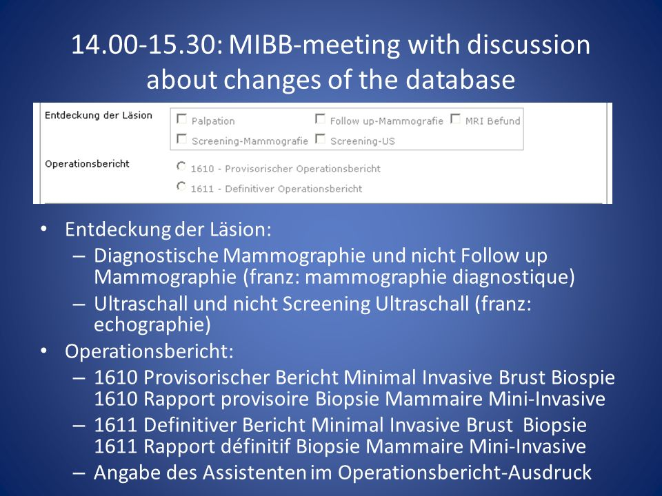 14.00-15.30: MIBB-meeting with discussion about changes of the database Entdeckung der Läsion: – Diagnostische Mammographie und nicht Follow up Mammographie (franz: mammographie diagnostique) – Ultraschall und nicht Screening Ultraschall (franz: echographie) Operationsbericht: – 1610 Provisorischer Bericht Minimal Invasive Brust Biospie 1610 Rapport provisoire Biopsie Mammaire Mini-Invasive – 1611 Definitiver Bericht Minimal Invasive Brust Biopsie 1611 Rapport définitif Biopsie Mammaire Mini-Invasive – Angabe des Assistenten im Operationsbericht-Ausdruck