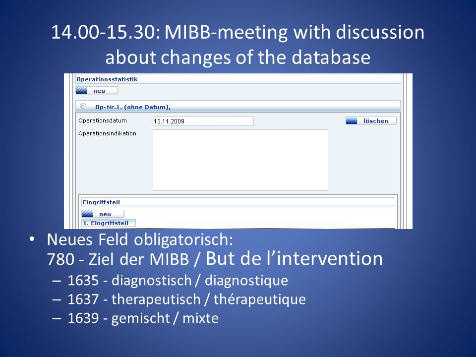 14.00-15.30: MIBB-meeting with discussion about changes of the database Neues Feld obligatorisch: 780 - Ziel der MIBB / But de lintervention – 1635 - diagnostisch / diagnostique – 1637 - therapeutisch / thérapeutique – 1639 - gemischt / mixte