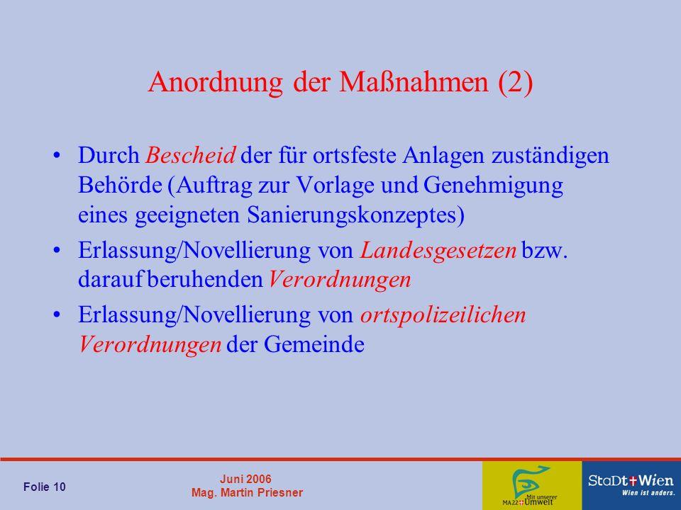 Juni 2006 Mag. Martin Priesner Folie 10 Anordnung der Maßnahmen (2) Durch Bescheid der für ortsfeste Anlagen zuständigen Behörde (Auftrag zur Vorlage