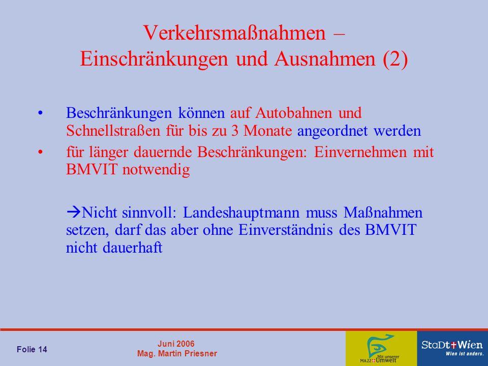 Juni 2006 Mag. Martin Priesner Folie 14 Verkehrsmaßnahmen – Einschränkungen und Ausnahmen (2) Beschränkungen können auf Autobahnen und Schnellstraßen