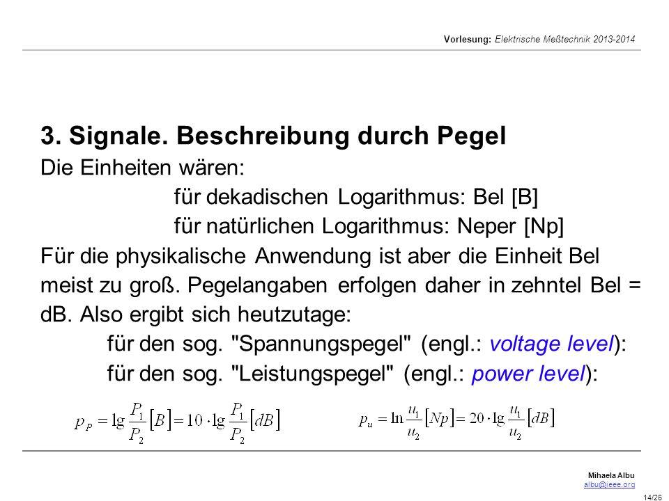Mihaela Albu albu@ieee.org Vorlesung: Elektrische Meßtechnik 2013-2014 14/26 3. Signale. Beschreibung durch Pegel Die Einheiten wären: für dekadischen