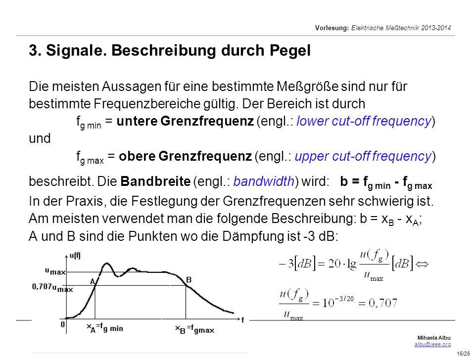 Mihaela Albu albu@ieee.org Vorlesung: Elektrische Meßtechnik 2013-2014 15/26 3. Signale. Beschreibung durch Pegel Die meisten Aussagen für eine bestim