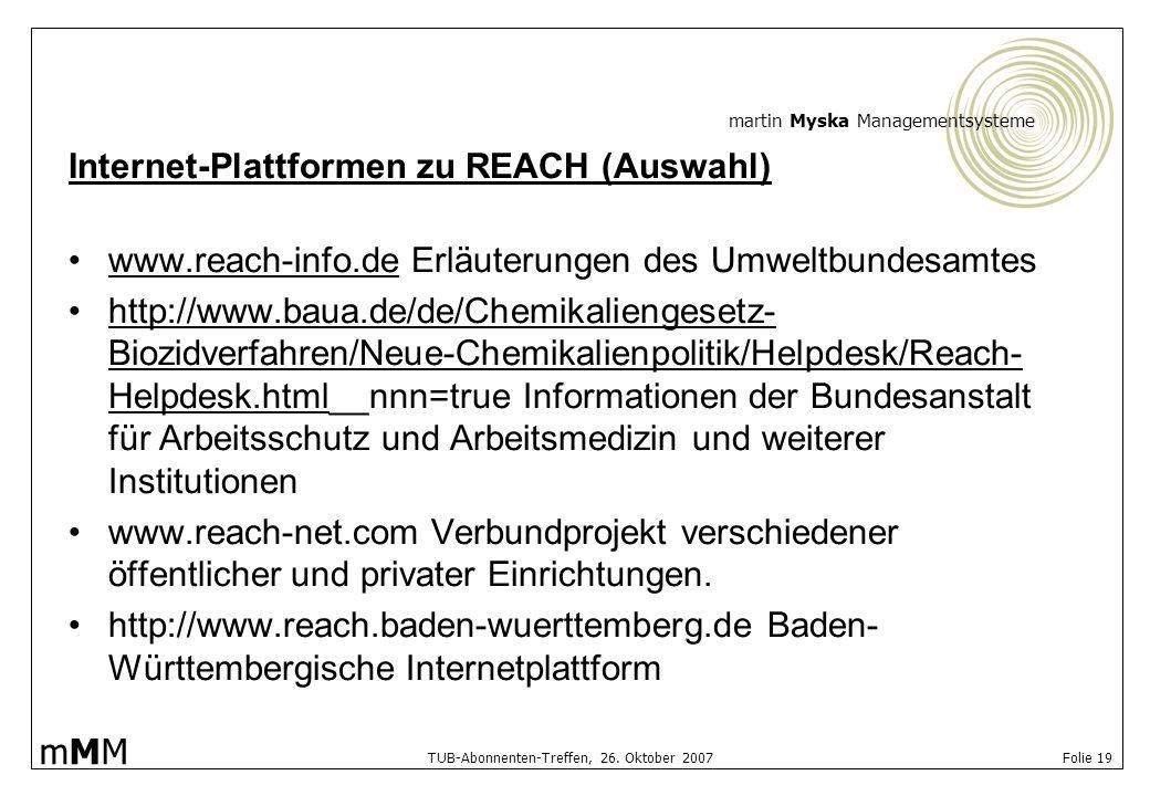 martin Myska Managementsysteme mMMmMM TUB-Abonnenten-Treffen, 26. Oktober 2007 Folie 19 Internet-Plattformen zu REACH (Auswahl) www.reach-info.de Erlä