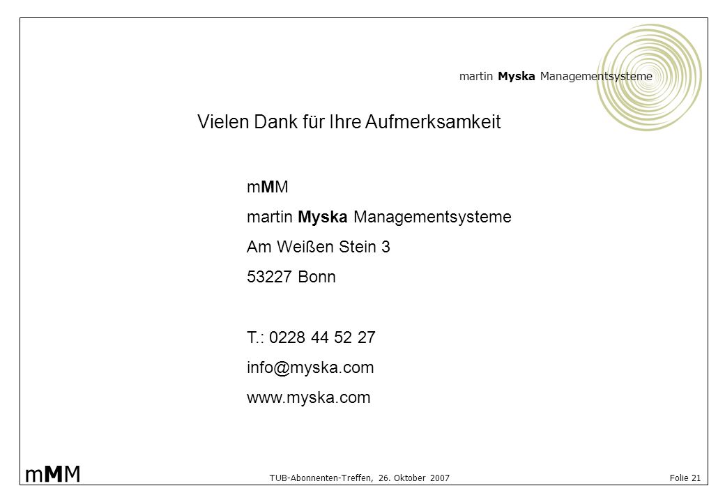 martin Myska Managementsysteme mMMmMM TUB-Abonnenten-Treffen, 26. Oktober 2007 Folie 21 Vielen Dank für Ihre Aufmerksamkeit mMM martin Myska Managemen