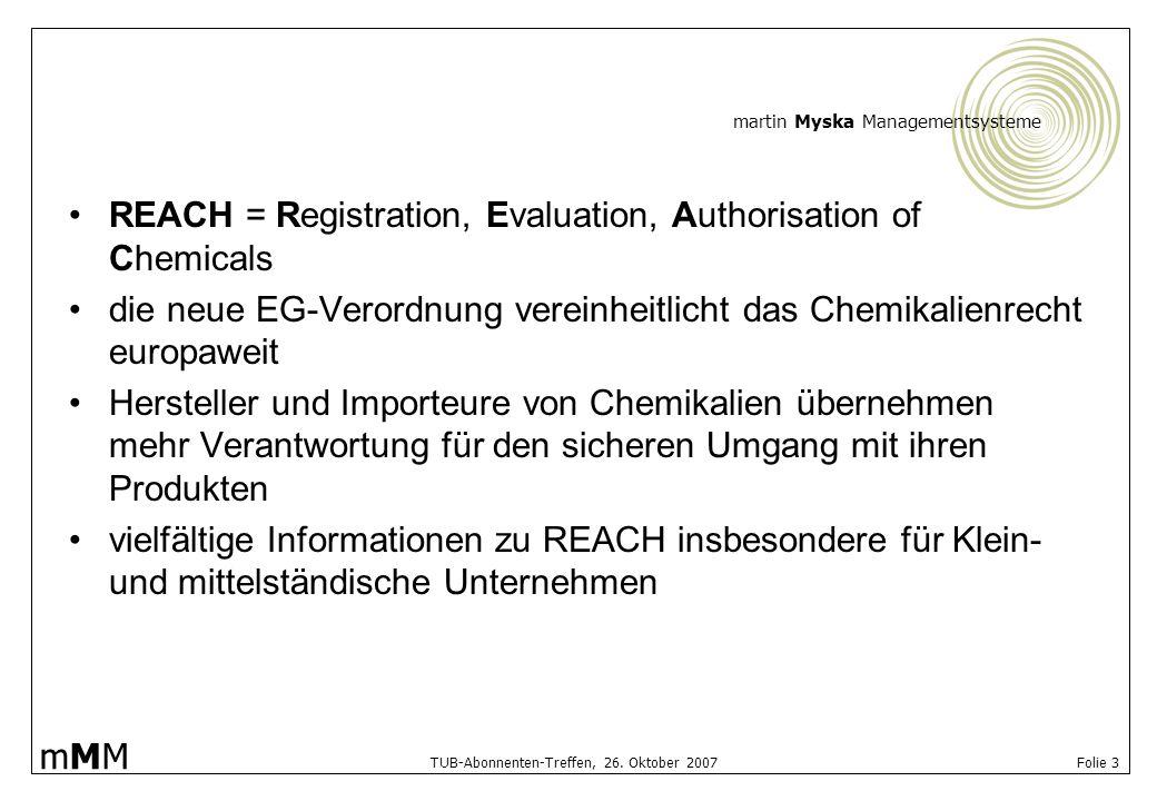 martin Myska Managementsysteme mMMmMM TUB-Abonnenten-Treffen, 26. Oktober 2007 Folie 3 REACH = Registration, Evaluation, Authorisation of Chemicals di