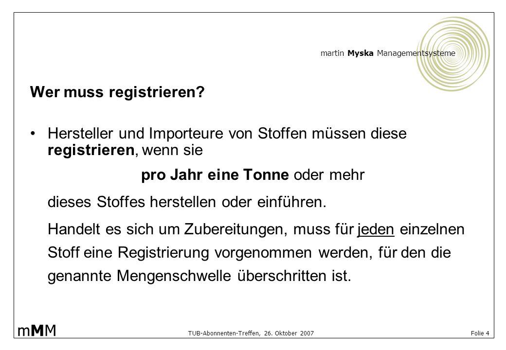 martin Myska Managementsysteme mMMmMM TUB-Abonnenten-Treffen, 26. Oktober 2007 Folie 4 Wer muss registrieren? Hersteller und Importeure von Stoffen mü