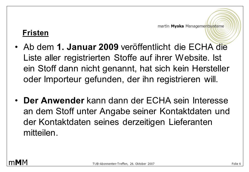 martin Myska Managementsysteme mMMmMM TUB-Abonnenten-Treffen, 26. Oktober 2007 Folie 6 Ab dem 1. Januar 2009 veröffentlicht die ECHA die Liste aller r