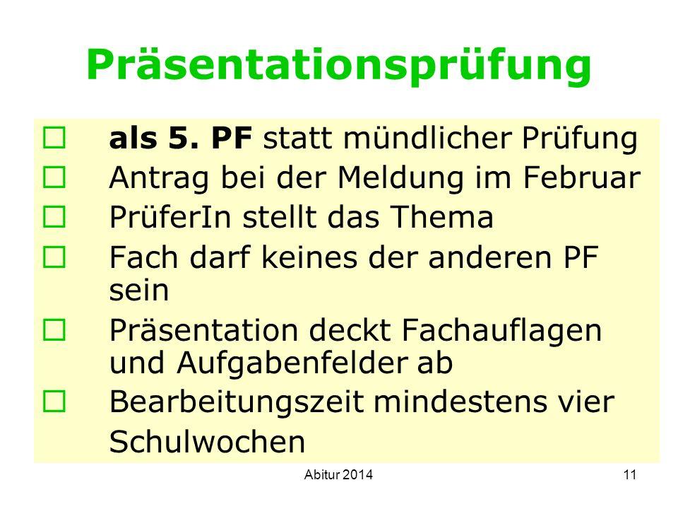 11 Präsentationsprüfung als 5. PF statt mündlicher Prüfung Antrag bei der Meldung im Februar PrüferIn stellt das Thema Fach darf keines der anderen PF