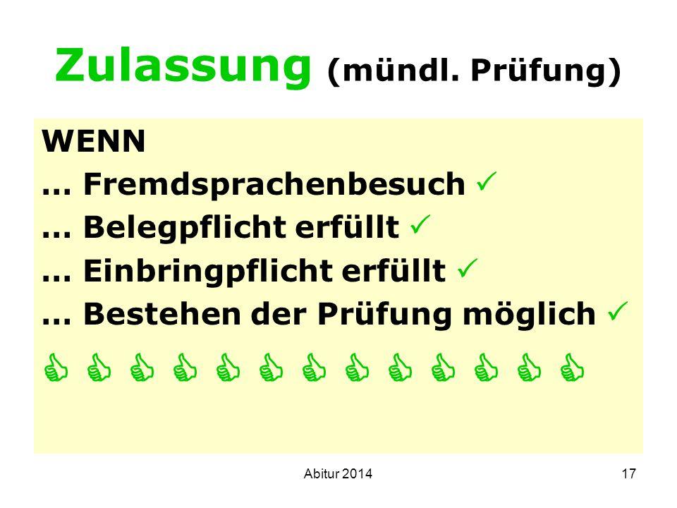 17 Zulassung (mündl. Prüfung) WENN … Fremdsprachenbesuch … Belegpflicht erfüllt … Einbringpflicht erfüllt … Bestehen der Prüfung möglich Abitur 2014