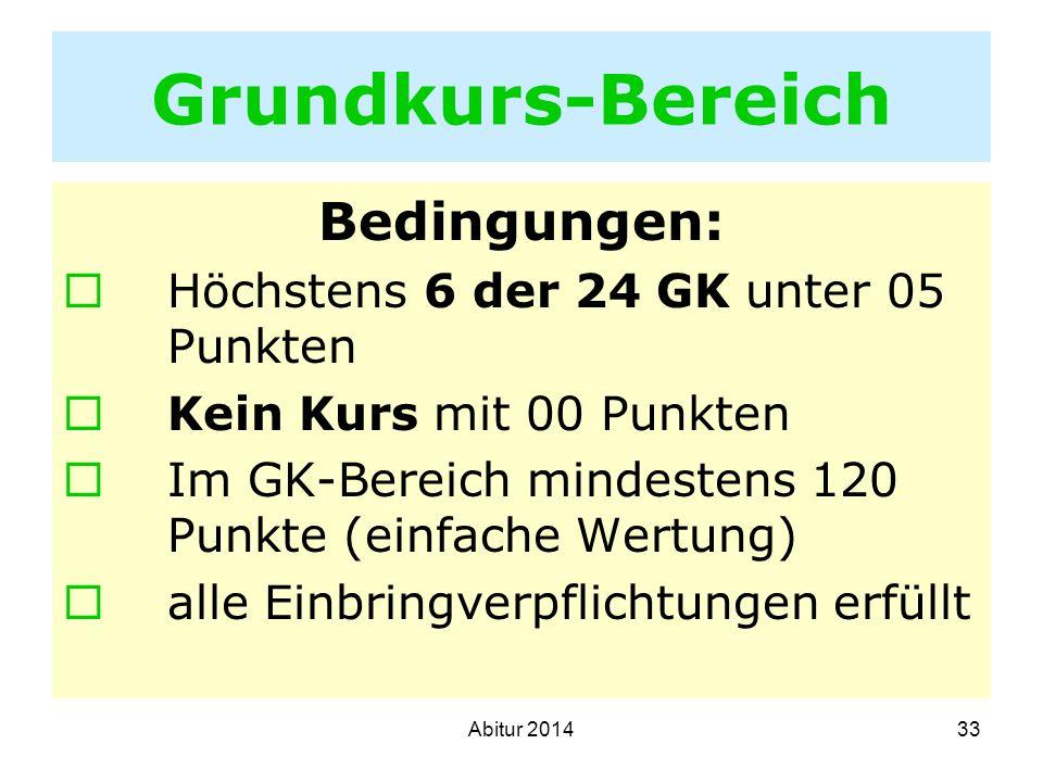 33 Grundkurs-Bereich Bedingungen: Höchstens 6 der 24 GK unter 05 Punkten Kein Kurs mit 00 Punkten Im GK-Bereich mindestens 120 Punkte (einfache Wertun