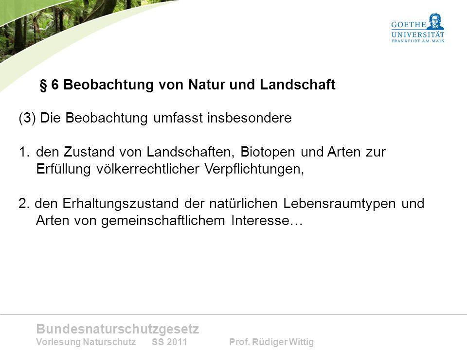 Bundesnaturschutzgesetz Vorlesung Naturschutz SS 2011 Prof. Rüdiger Wittig § 6 Beobachtung von Natur und Landschaft (3) Die Beobachtung umfasst insbes
