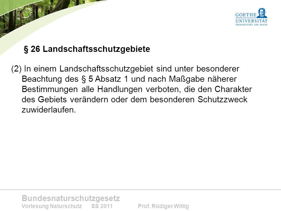 Bundesnaturschutzgesetz Vorlesung Naturschutz SS 2011 Prof. Rüdiger Wittig § 26 Landschaftsschutzgebiete (2) In einem Landschaftsschutzgebiet sind unt