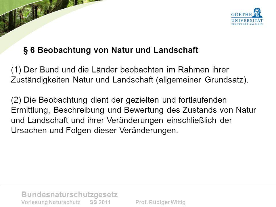 Bundesnaturschutzgesetz Vorlesung Naturschutz SS 2011 Prof. Rüdiger Wittig § 6 Beobachtung von Natur und Landschaft (1) Der Bund und die Länder beobac